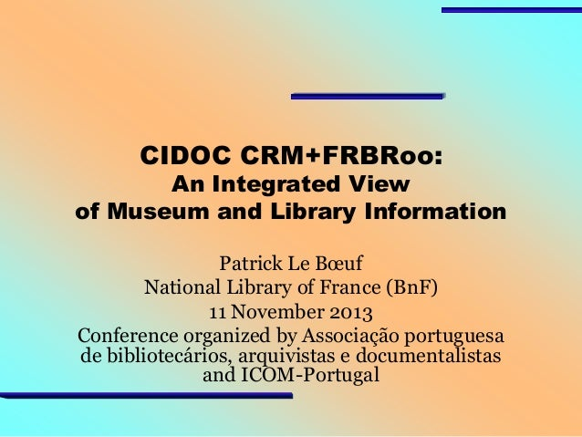 CIDOC CRM+FRBRoo:  An Integrated View of Museum and Library Information Patrick Le Bœuf National Library of France (BnF) 1...