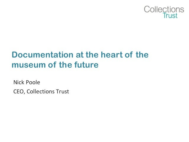 Documentation at the heart of the  museum of the future  Nick Poole  CEO, Collections Trust