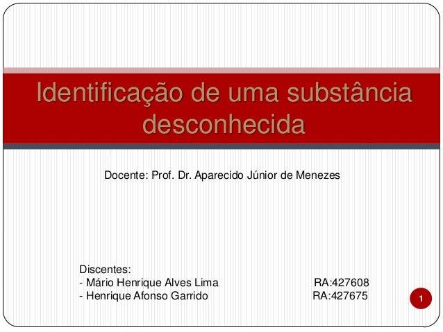 Identificação de uma substância desconhecida Docente: Prof. Dr. Aparecido Júnior de Menezes  Discentes: - Mário Henrique A...