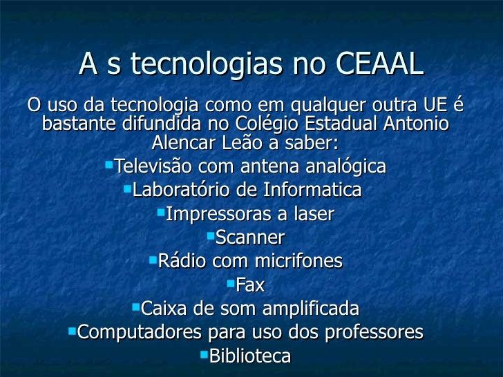 A s tecnologias no CEAAL <ul><li>O uso da tecnologia como em qualquer outra UE é bastante difundida no Colégio Estadual An...