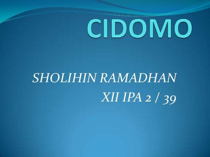 CIDOMO<br />SHOLIHIN RAMADHAN<br />XII IPA 2 / 39<br />