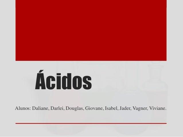 Ácidos Alunos: Daliane, Darlei, Douglas, Giovane, Isabel, Jader, Vagner, Viviane.