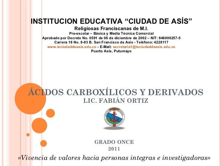 """ÁCIDOS CARBOXÍLICOS Y DERIVADOS LIC. FABIÁN ORTIZ GRADO ONCE 2011 INSTITUCION EDUCATIVA """"CIUDAD DE ASÍS"""" Religiosas Franci..."""