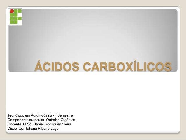 ÁCIDOS CARBOXÍLICOSTecnólogo em Agroindústria - I SemestreComponente curricular: Química OrgânicaDocente: M.Sc. Daniel Rod...