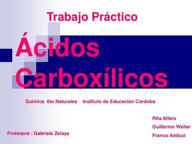 Trabajo Práctico  Ácidos Carboxílicos Química 6to Naturales  Instituto de Educación Córdoba  Rita Alfaro Guillermo Weller ...