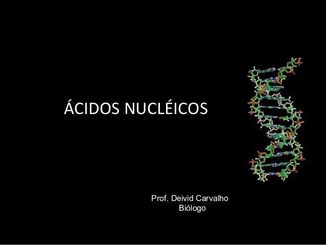 ÁCIDOS NUCLÉICOS Prof. Deivid Carvalho Biólogo