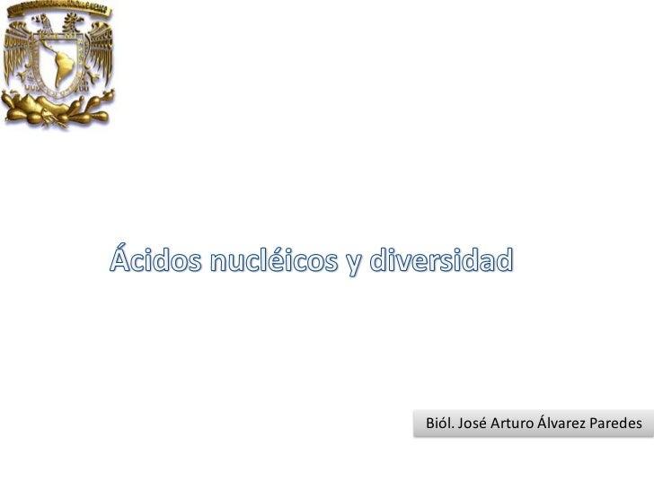 Ácidos nucléicos y diversidad<br />Biól. José Arturo Álvarez Paredes<br />