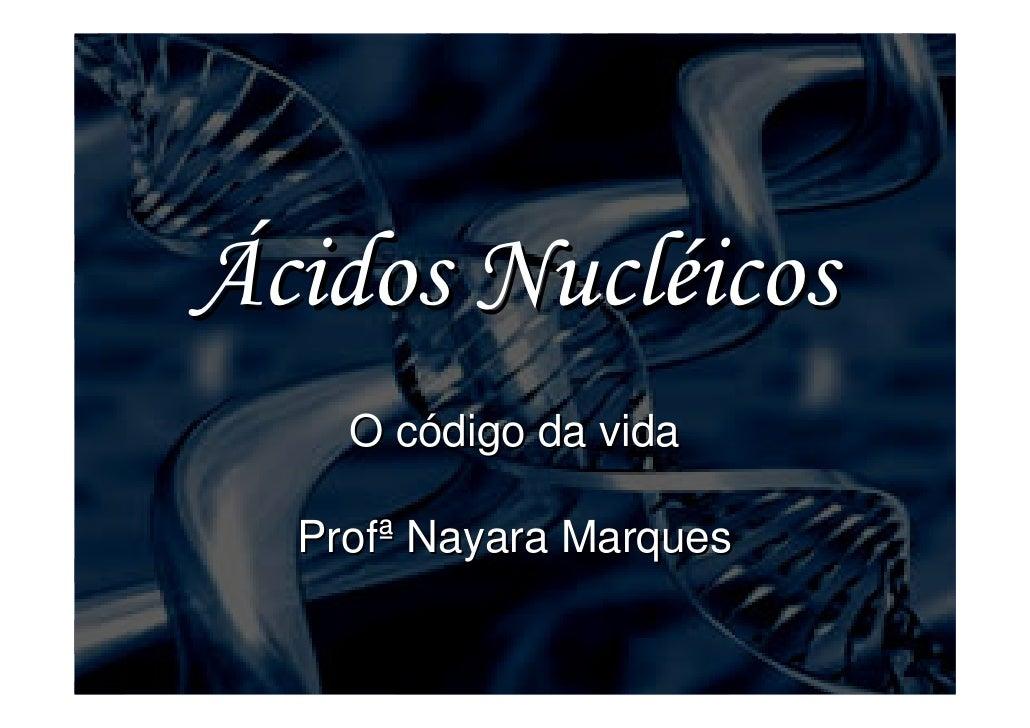 Ácidos Nucléicos     O código da vida    Profª Nayara Marques