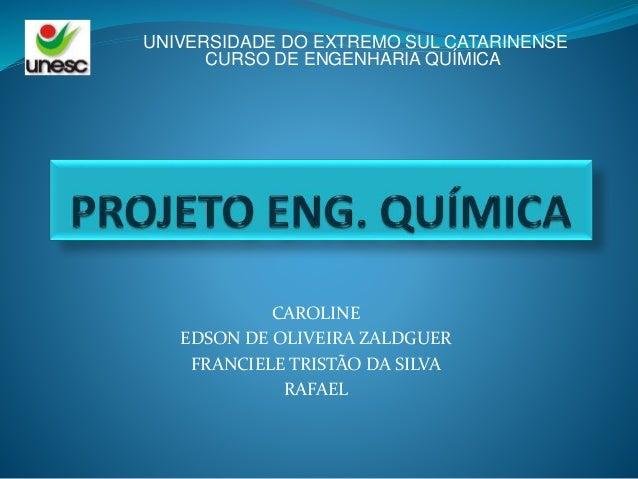 CAROLINE EDSON DE OLIVEIRA ZALDGUER FRANCIELE TRISTÃO DA SILVA RAFAEL UNIVERSIDADE DO EXTREMO SUL CATARINENSE CURSO DE ENG...