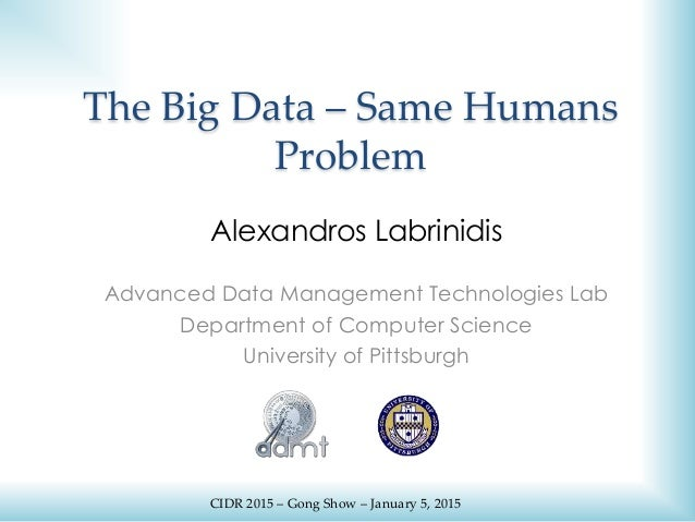 The Big Data – Same Humans Problem Alexandros Labrinidis Advanced Data Management Technologies Lab Department of Computer ...