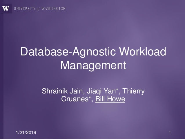 Database-Agnostic Workload Management Shrainik Jain, Jiaqi Yan*, Thierry Cruanes*, Bill Howe 1/21/2019 1