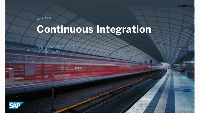 SAPUI5 Continuous Integration Peter Muessig, SAP SE January, 2017 Confidential