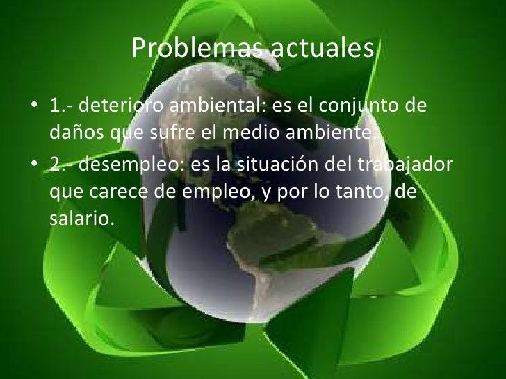 Problemas actuales<br />1.- deterioro ambiental: es el conjunto de daños que sufre el medio ambiente.<br />2.- desempleo: ...