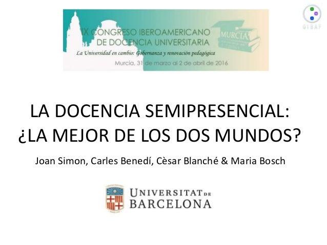 LA DOCENCIA SEMIPRESENCIAL: ¿LA MEJOR DE LOS DOS MUNDOS? Joan Simon, Carles Benedí, Cèsar Blanché & Maria Bosch