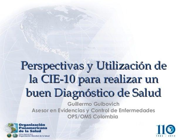 Perspectivas y Utilización de la CIE-10 para realizar un buen Diagnóstico de Salud                Guillermo Guibovich  Ase...