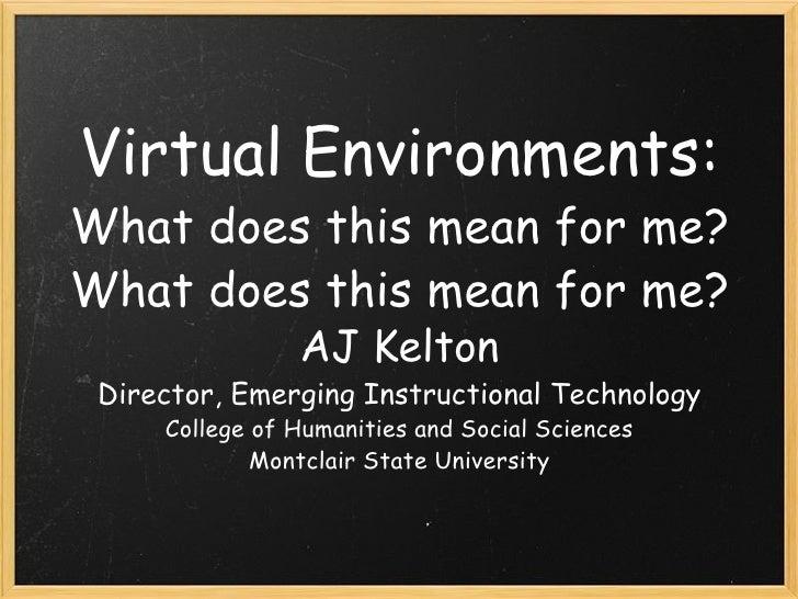 Virtual Environments: What does this mean for me? <ul><li>AJ Kelton </li></ul><ul><li>Director, Emerging Instructional Tec...