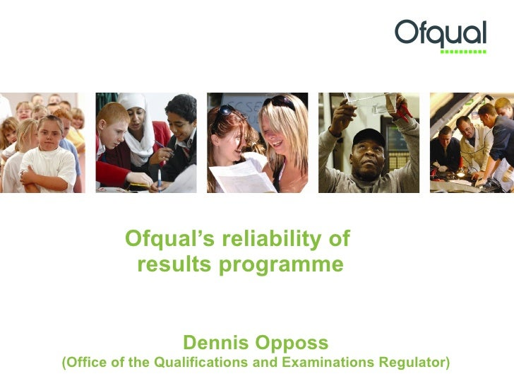 Ofqual's reliability of  results programme Dennis Opposs (Office of the Qualifications and Examinations Regulator)