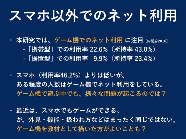 スマホ以外でのネット利用 • 本研究では、ゲーム機でのネット利用 に注目[内閣府2016] -「携帯型」での利用率 22.6%(所持率 43.0%) -「据置型」での利用率 9.9%(所持率 23.4%) • スマホ(利用率46.2%)...