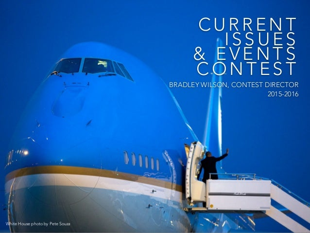 C U R R E N T I S S U E S & E V E N T S C O N T E S T BRADLEY WILSON, CONTEST DIRECTOR 2015-2016 White House photo by Pete...