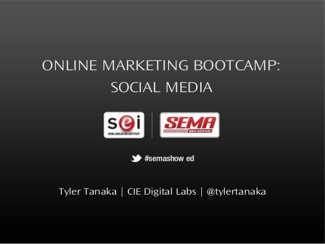 ONLINE MARKETING BOOTCAMP:        SOCIAL MEDIA Tyler Tanaka   CIE Digital Labs   @tylertanaka