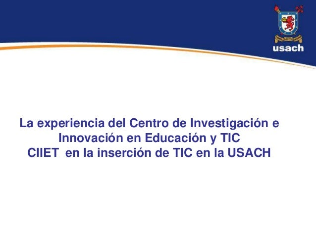La experiencia del Centro de Investigación e      Innovación en Educación y TIC CIIET en la inserción de TIC en la USACH