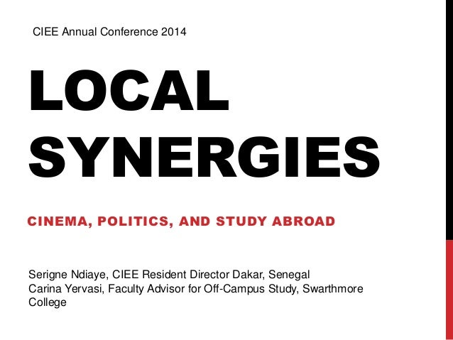 CIEE Annual Conference 2014  LOCAL  SYNERGIES  CINEMA, POLITICS, AND STUDY ABROAD  Serigne Ndiaye, CIEE Resident Director ...
