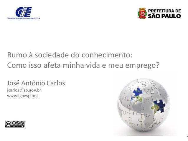 1 Rumo à sociedade do conhecimento: Como isso afeta minha vida e meu emprego? José Antônio Carlos jcarlos@sp.gov.br www.ig...