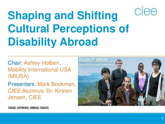 Shaping and Shifting  Cultural Perceptions of  Disability Abroad  Chair: Ashley Holben,  Mobility International USA  (MIUS...