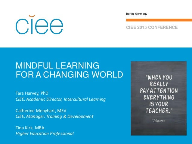 MINDFUL LEARNING FOR A CHANGING WORLD CIEE 2015 CONFERENCE Berlin, Germany Tara Harvey, PhD CIEE, Academic Director, Inter...