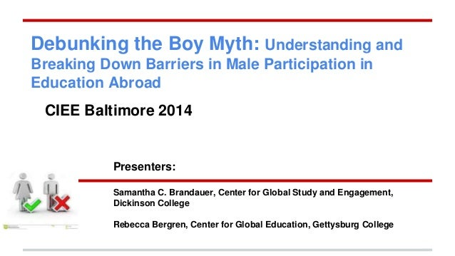 Debunking the Boy Myth: Understanding and  Breaking Down Barriers in Male Participation in  Education Abroad  CIEE Baltimo...