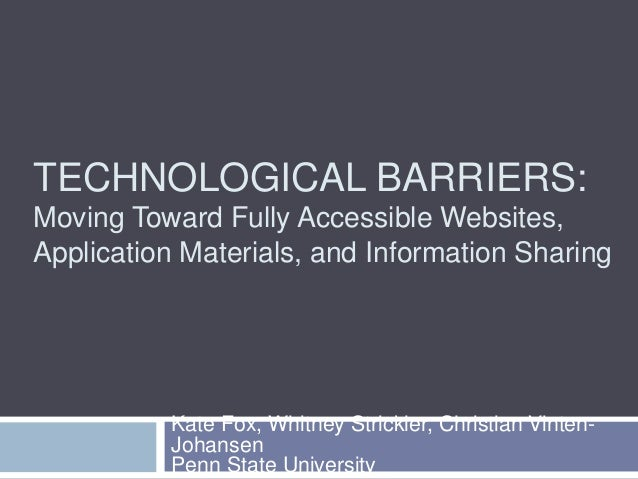 TECHNOLOGICAL BARRIERS:  Moving Toward Fully Accessible Websites,  Application Materials, and Information Sharing  Kate Fo...