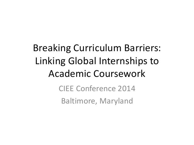 Breaking Curriculum Barriers: Linking Global Internships to Academic Coursework CIEE Conference 2014 Baltimore, Maryland