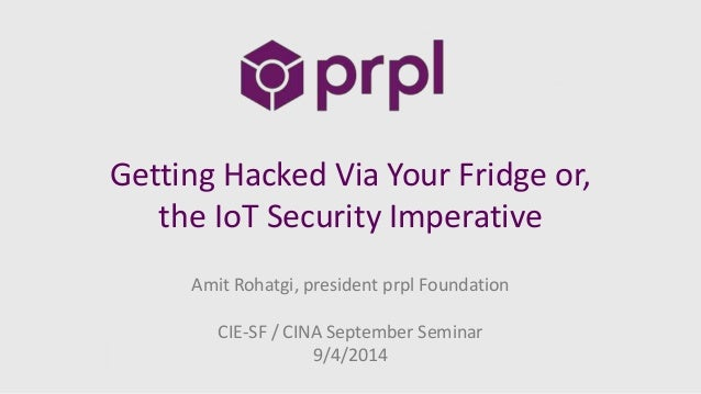 Getting Hacked Via Your Fridge or,  the IoT Security Imperative  Amit Rohatgi, president prpl Foundation  CIE-SF / CINA Se...