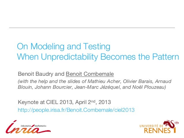 1 On Modeling and Testing! When Unpredictability Becomes the Pattern Benoit Baudry and Benoit Combemale (with the help and...