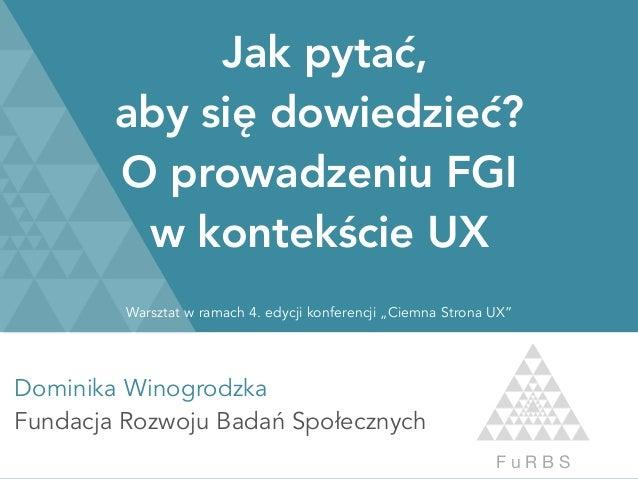 Dominika Winogrodzka Fundacja Rozwoju Badań Społecznych F u R B S Jak pytać, aby się dowiedzieć? O prowadzeniu FGI w ko...