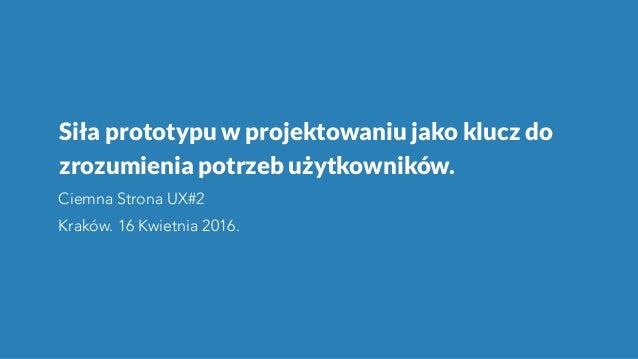 Siła prototypu w projektowaniu jako klucz do zrozumienia potrzeb użytkowników. Ciemna Strona UX#2 Kraków. 16 Kwietnia 2016.