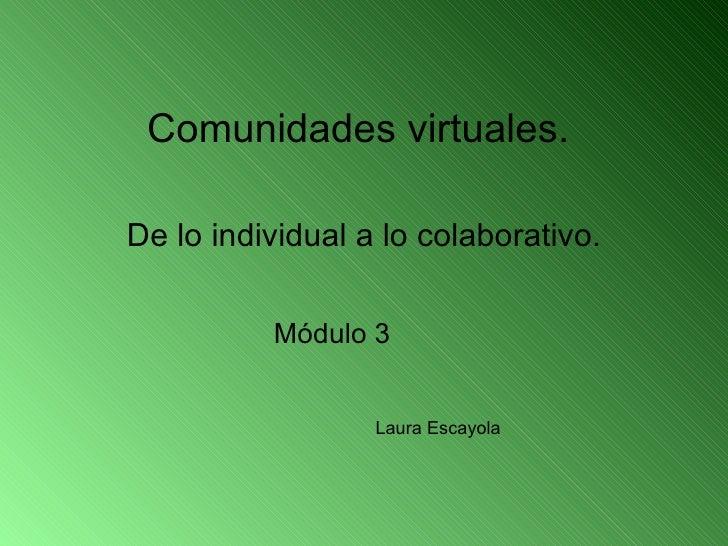 Comunidades virtuales.  De lo individual a lo colaborativo. Laura Escayola Módulo 3
