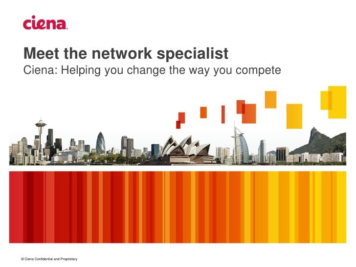 Meet the network specialist Ciena: Helping you change the way you compete© Ciena Confidential and Proprietary