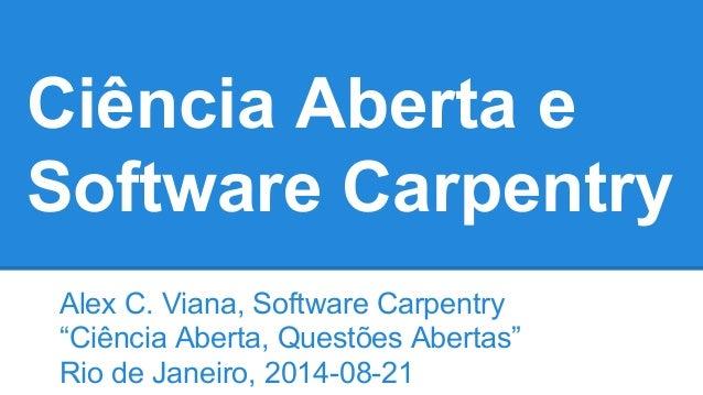 """Ciência Aberta e  Software Carpentry  Alex C. Viana, Software Carpentry  """"Ciência Aberta, Questões Abertas""""  Rio de Janeir..."""
