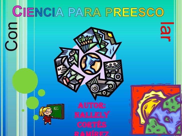 Ciencia para preesco<br />lar<br />Con<br />Autor: Nallely Cortés Ramírez<br />