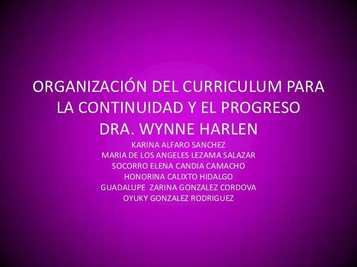 ORGANIZACIÓN DEL CURRICULUM PARA LA CONTINUIDAD Y EL PROGRESO DRA. WYNNE HARLENKARINA ALFARO SANCHEZMARIA DE LOS ANGELES L...