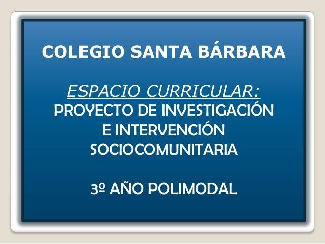 COLEGIO SANTA BÁRBARA  ESPACIO CURRICULAR: PROYECTO DE INVESTIGACIÓN      E INTERVENCIÓN    SOCIOCOMUNITARIA     3º AÑO PO...