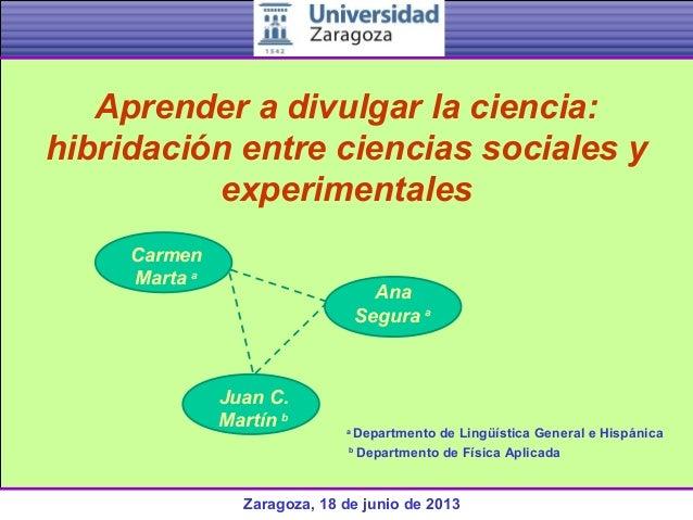 Zaragoza, 18 de junio de 2013Aprender a divulgar la ciencia:hibridación entre ciencias sociales yexperimentalesaDepartment...