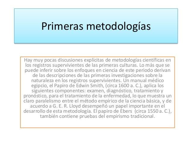 Primeras metodologías  Hay muy pocas discusiones explícitas de metodologías científicas en  los registros supervivientes d...