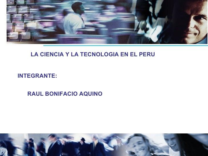 LA CIENCIA Y LA TECNOLOGIA EN EL PERU INTEGRANTE: RAUL BONIFACIO AQUINO