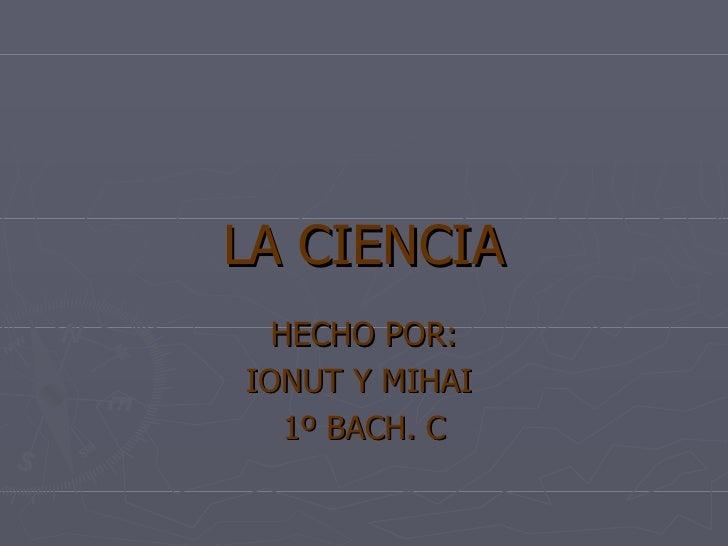 LA CIENCIA HECHO POR: IONUT Y MIHAI  1º BACH. C