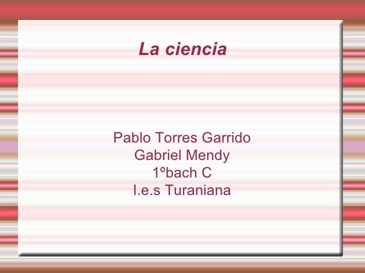 La ciencia Pablo Torres Garrido Gabriel Mendy 1ºbach C I.e.s Turaniana