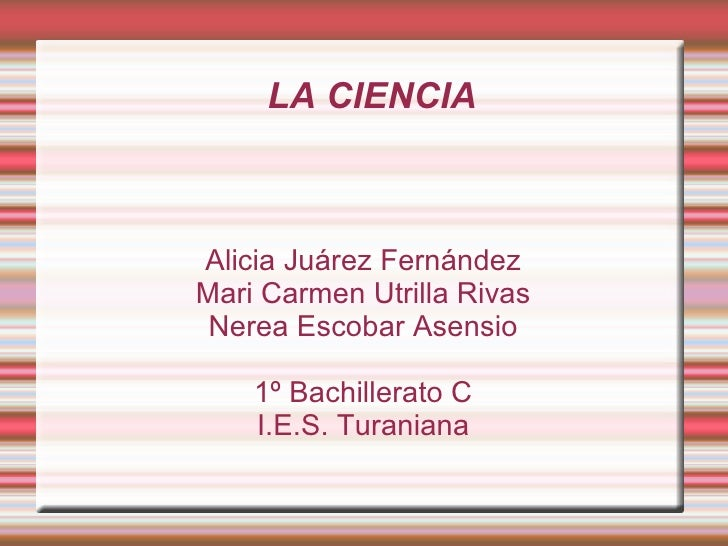 LA CIENCIA Alicia Juárez Fernández Mari Carmen Utrilla Rivas Nerea Escobar Asensio 1º Bachillerato C I.E.S. Turaniana