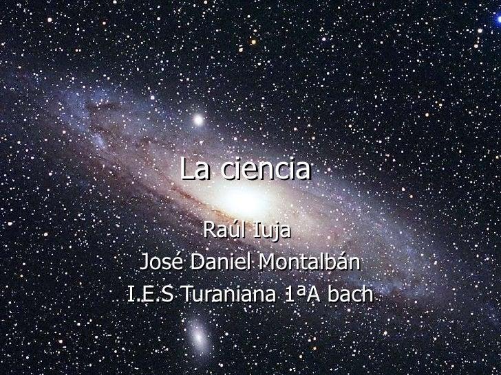 La ciencia  Raúl Iuja  José Daniel Montalbán I.E.S Turaniana 1ªA bach