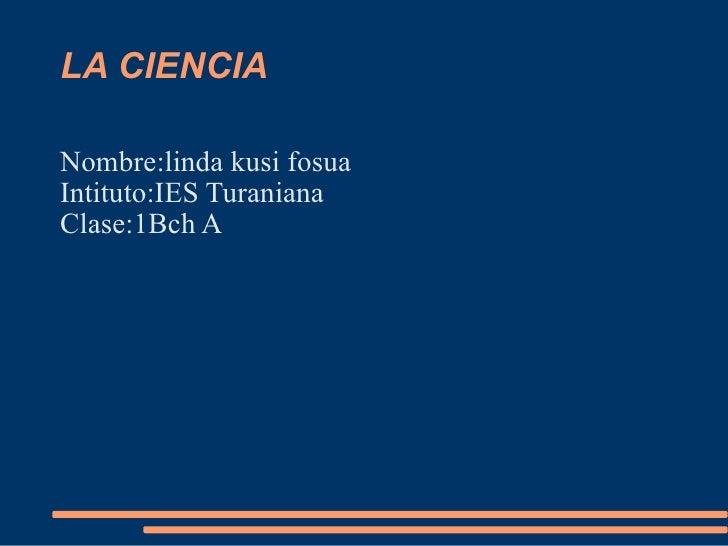 LA CIENCIA <ul><li>Nombre:linda kusi fosua  Intituto:IES Turaniana  Clase:1Bch A  </li></ul>